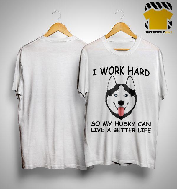 I Work Hard So My Husky Can Live A Better Life Shirt.jpg