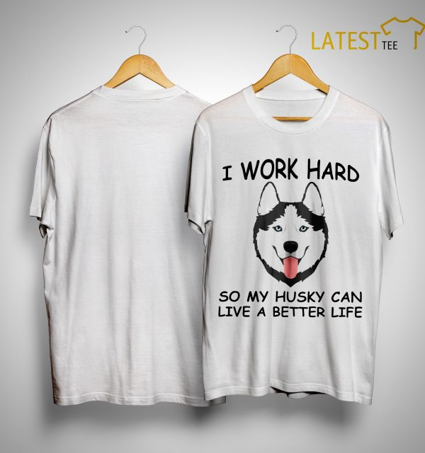 I Work Hard So My Husky Can Live A Better Life Shirt