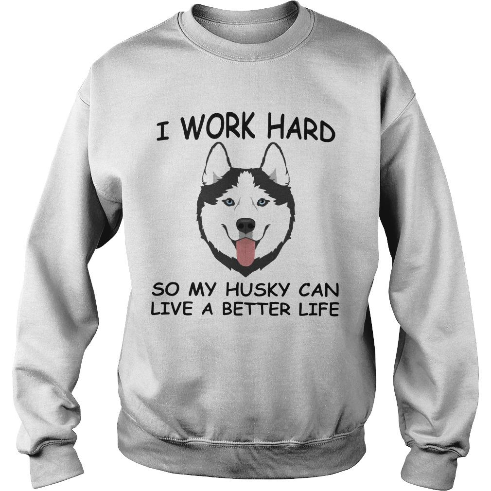 I Work Hard So My Husky Can Live A Better Life Sweater