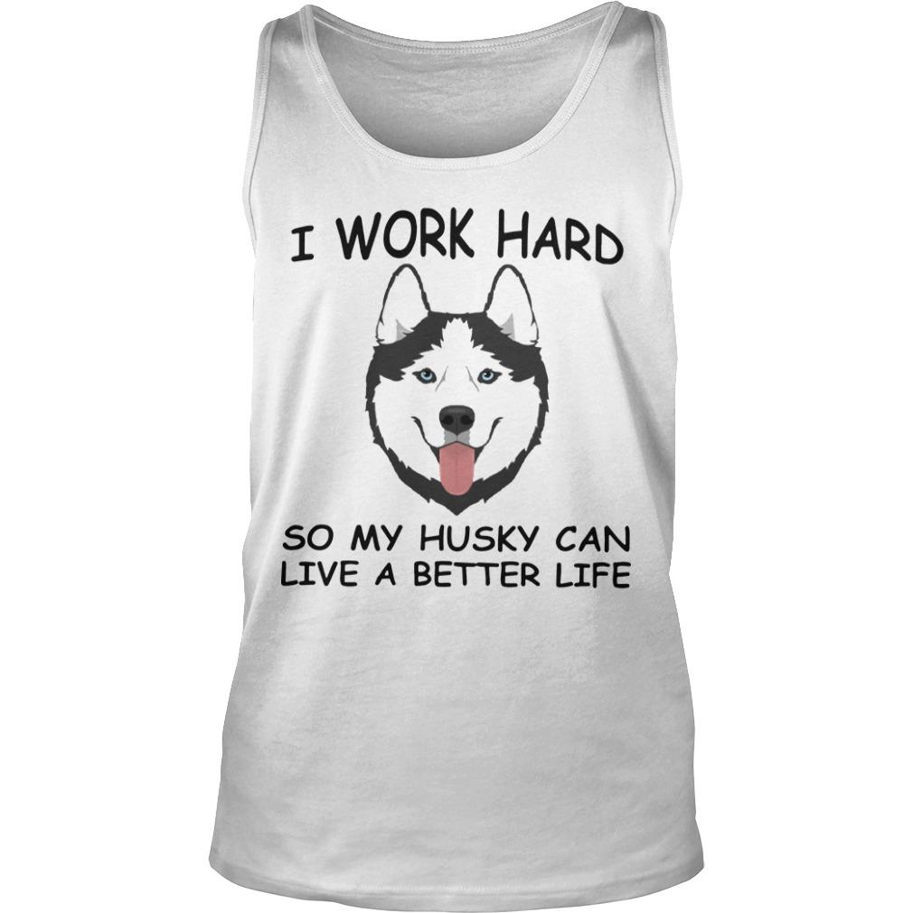 I Work Hard So My Husky Can Live A Better Life Tank Top