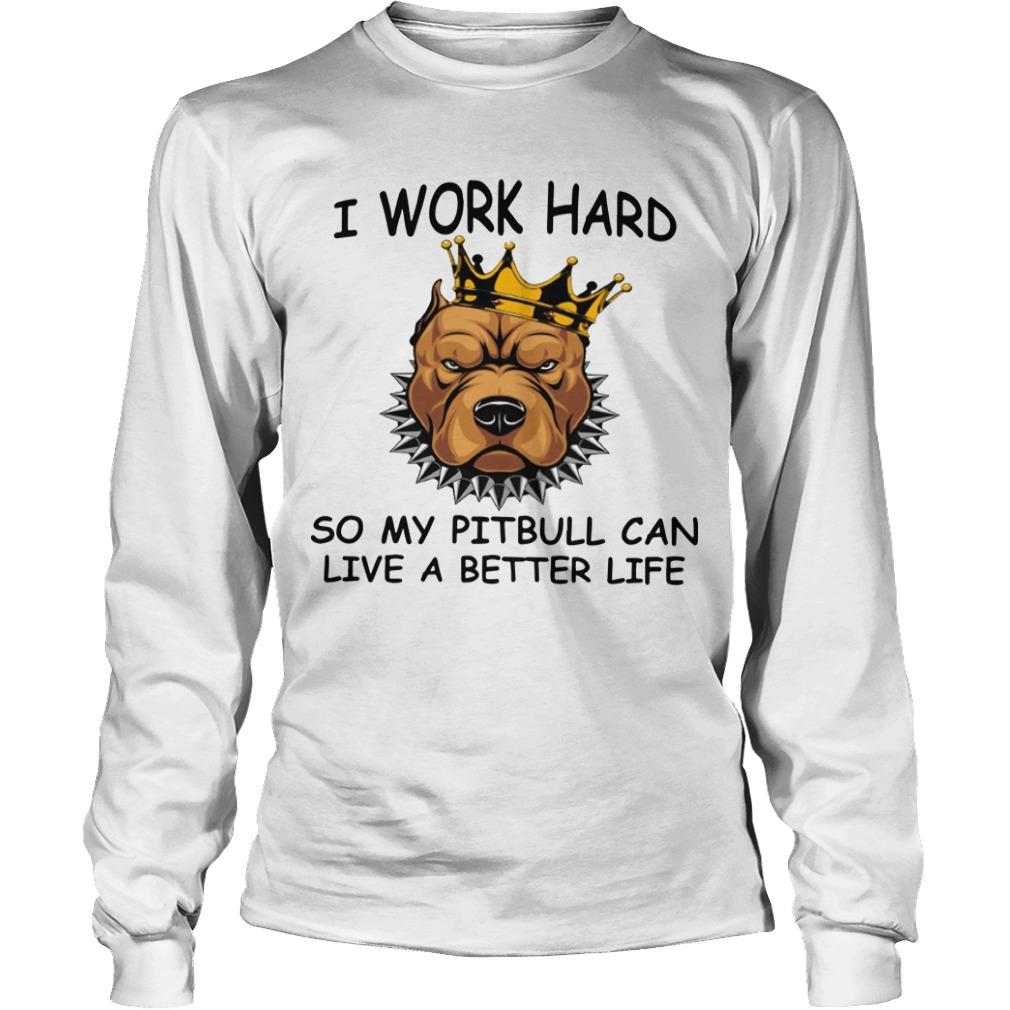 I Work Hard So My Pitbull Can Live A Better Life Longsleeve
