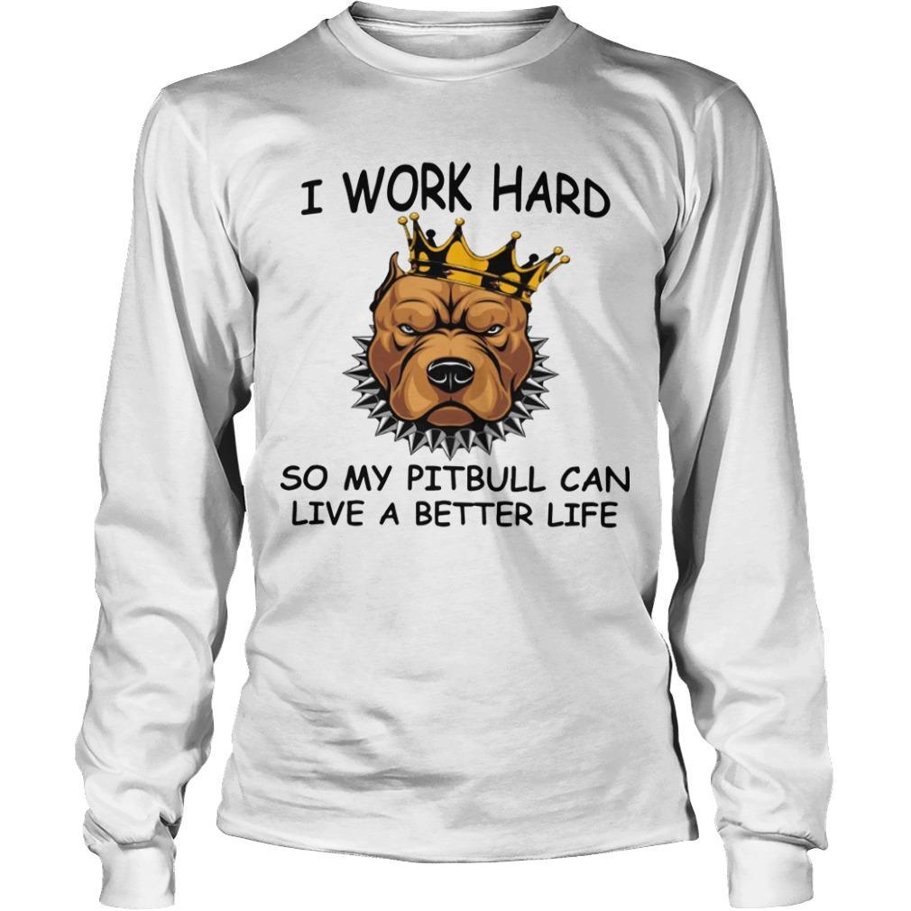 I Work Hard So My Pitbull Can Live A Better Life Longsleeve