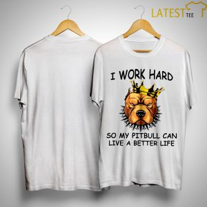 I Work Hard So My Pitbull Can Live A Better Life Shirt