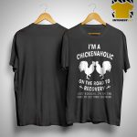 I'm A Chickenaholic On The Road To Recovery Just Kidding Shirt