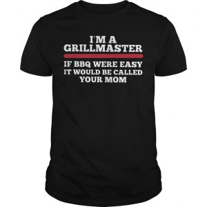 I'm A Grillmaster If Bbq Were Easy It Would Be Called Your Mom