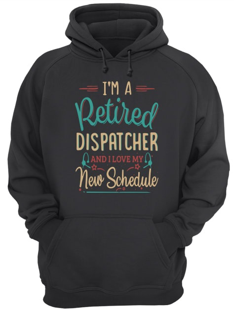 I'm A Retired Dispatcher And I Love My New Schedule Hoodie