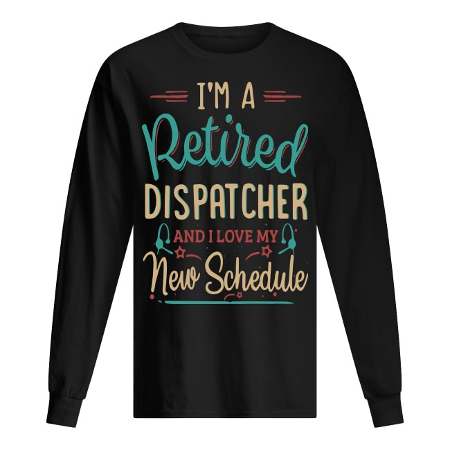 I'm A Retired Dispatcher And I Love My New Schedule Long Sleeve Tee
