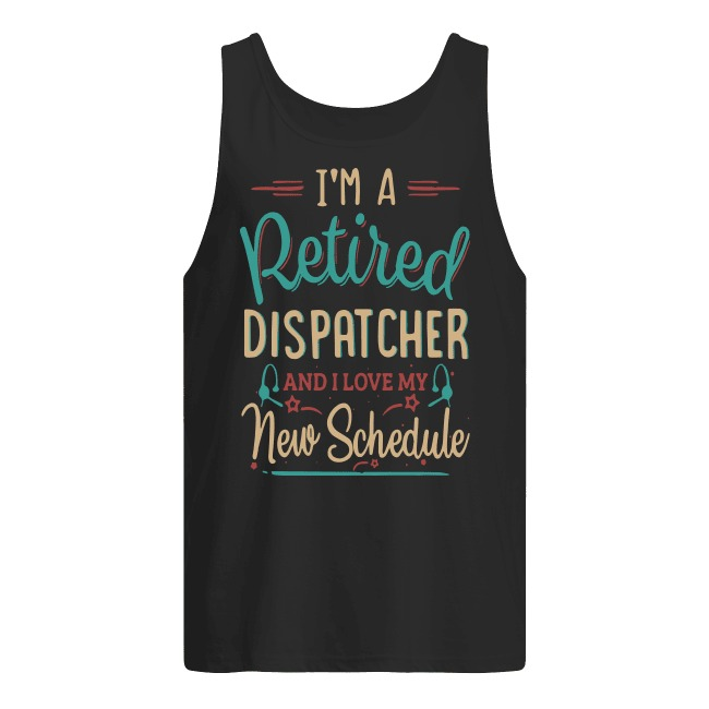 I'm A Retired Dispatcher And I Love My New Schedule Tank Top