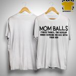 Mom Balls Those Things You Develop When Someone Messes With Your Kid Shirt