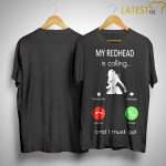 My Redhead Is Calling And I Must Go Shirt.jpg