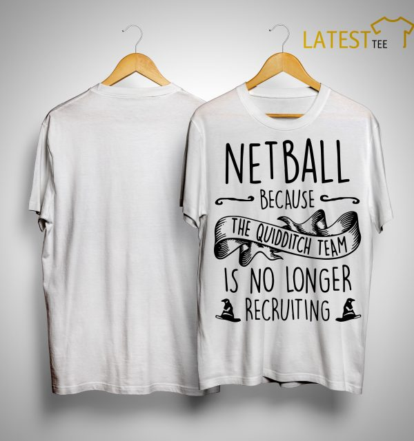 Netball Because The Quidditch Team Is No Longer Recruiting Shirt