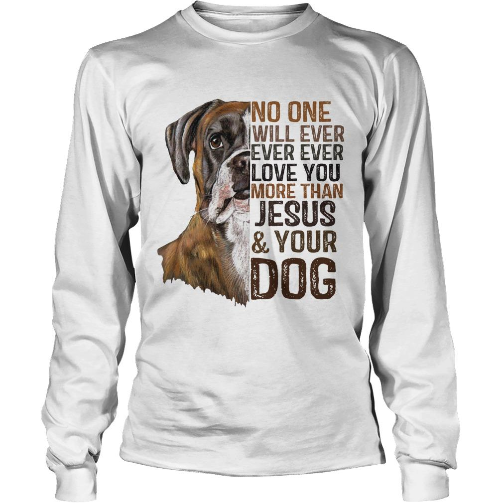 No One Will Ever Ever Ever Love You More Than Jesus And Your Dog Longsleeve