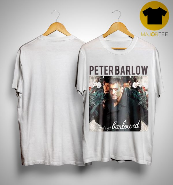 Peter Barlow Lets Get Barlowed Shirt