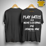 Play Dates Aka Moms Gossiping And Drinking Wine Shirt