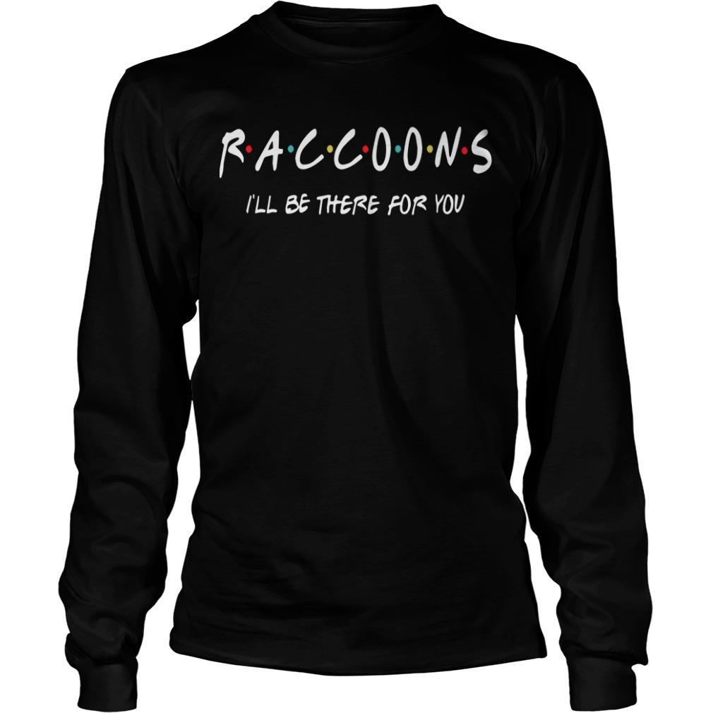Raccoons I'll Be There For You Longsleeve