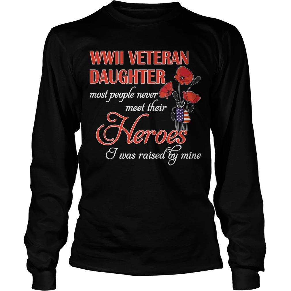 Roses Wwii Veteran Daughter Most People Never Meet Their Heroes I Was Raised By Mine Longsleeve