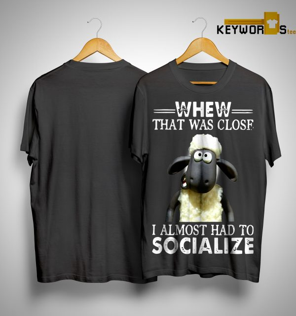 Shaun The Sheep Whew That Was Close I Almost Had To Socialize Shirt