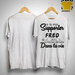 Si Tu Peux Support Fred Tu Peux Tout Supporter Dans La Vie Shirt