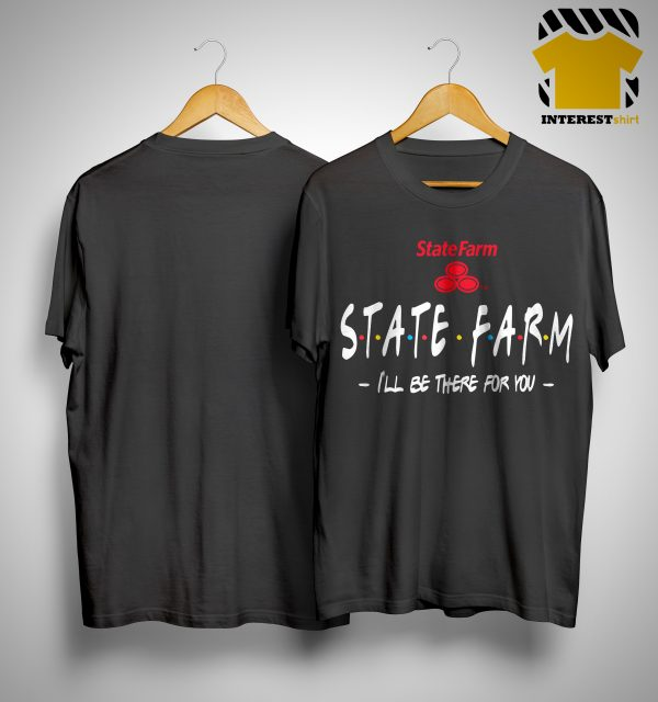 State Farm I'll Be There For You Shirt.jpg