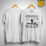 There's No Place I'd Rather Be Then Beaver Valley Shirt