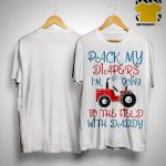 Tractor Pack My Diapers I'm Going To The Field With Daddy Shirt