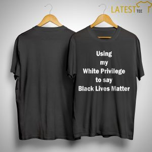 Using My White Privilege To Say Black Lives Matter Shirt