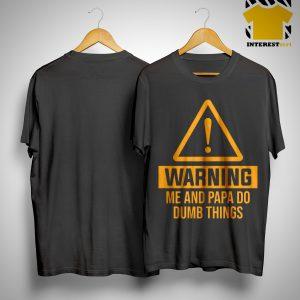 Warning Me And Papa Do Dumb Things Shirt