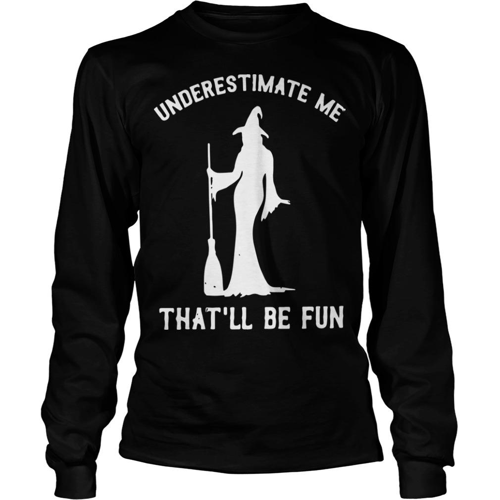 Witch Underestimate Me That'll Be Fun Longsleeve