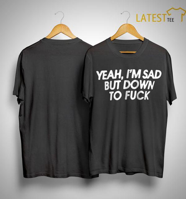 Yeah I'm Sad But Down To Fuck Shirt