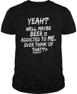 Yeah Maybe Beer Is Addicted To Me Ever Think Of That