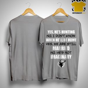 Yes He's Hunting No I Didn't Know When He'll Be Home No He's Not Imaginary Shirt
