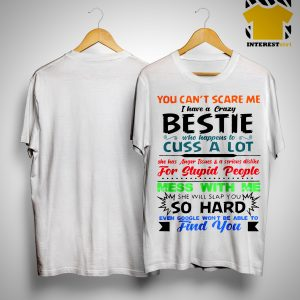 You Can't Scare Me I Have A Crazy Bestie Who Happens To Cuss A Lot ShirtYou Can't Scare Me I Have A Crazy Bestie Who Happens To Cuss A Lot Shirt