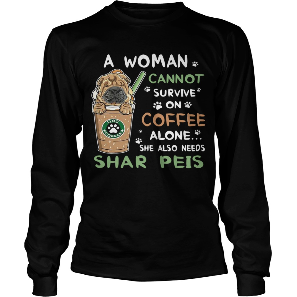 A Woman Cannot Survive On Coffee Alone She Also Needs Shar Peis Longsleeve