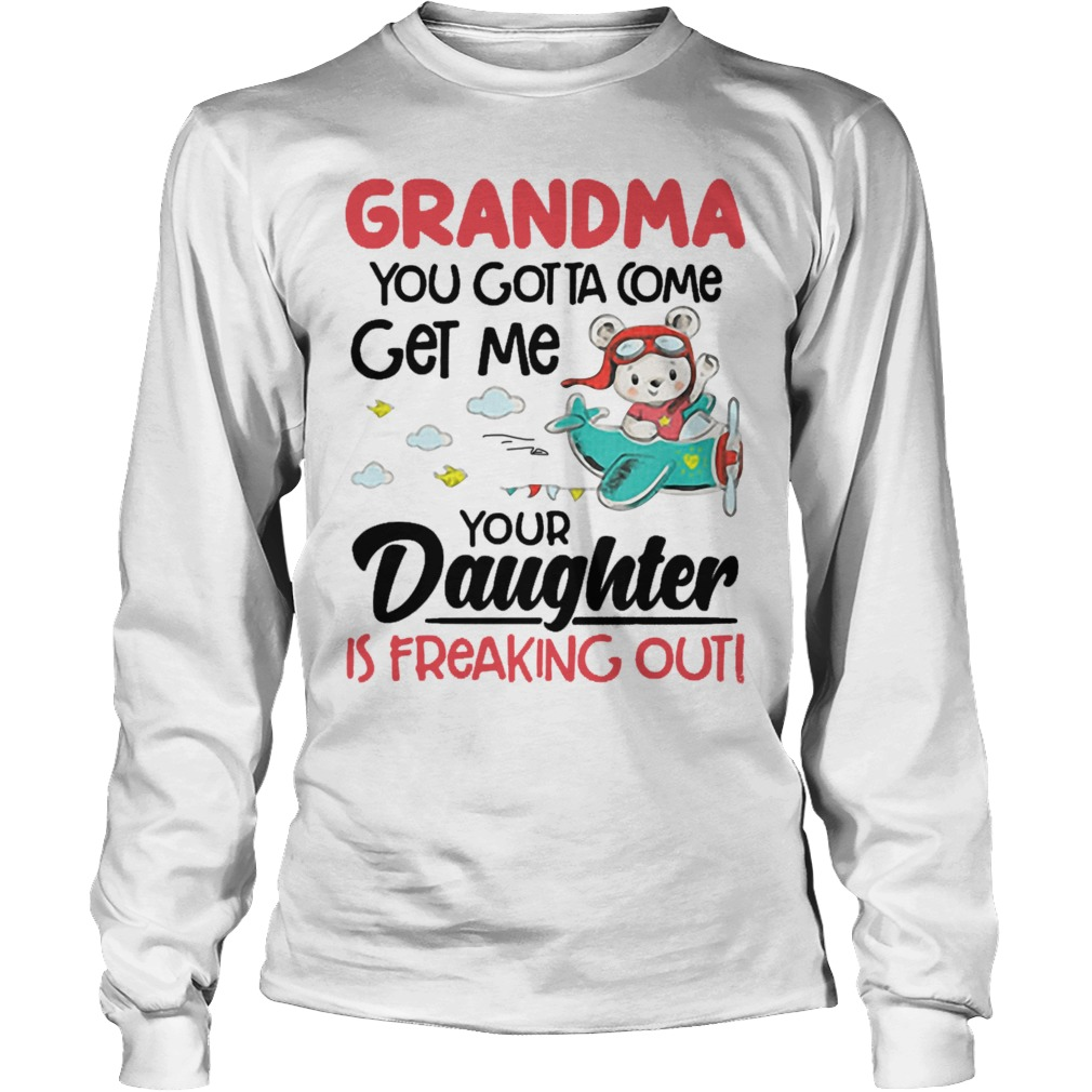 Bear Pilot Grandma You Gotta Come Get Me Your Daughter Is Freaking Out Longsleeve
