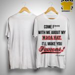 Brandon Straka Come Fuck With Me About My Maga Hat I'll Make You Famous Shirt
