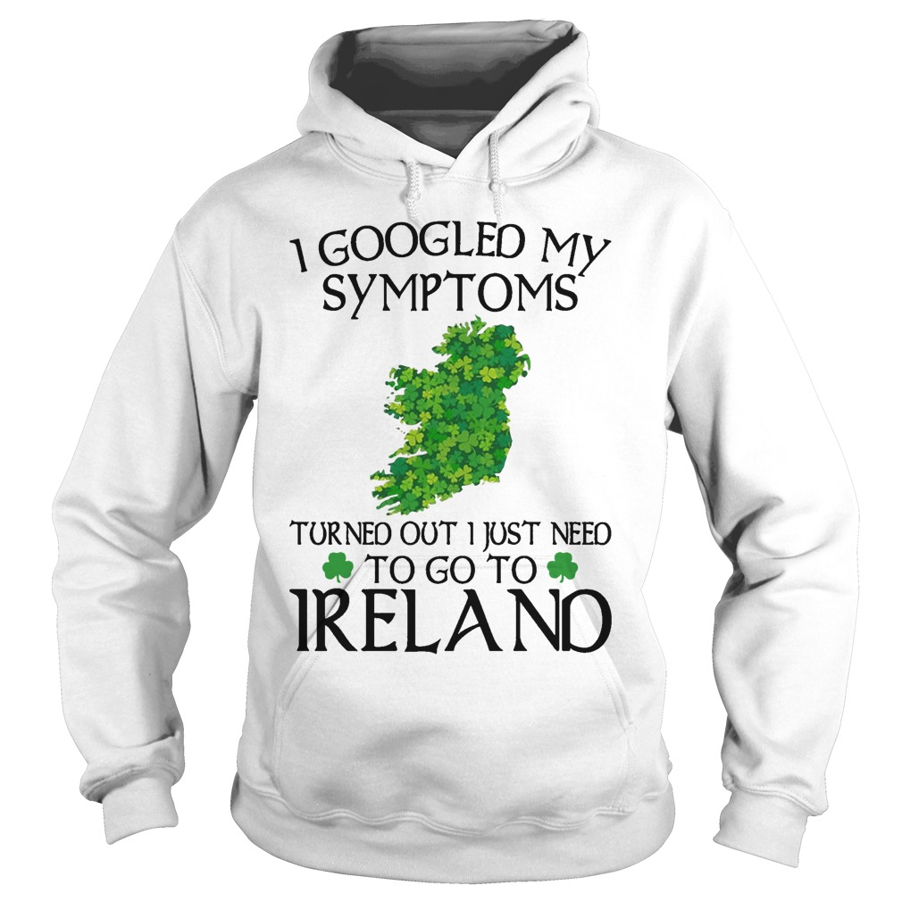 Clovers I Googled My Symptoms Turned Out I Just Need To Go To Ireland Hoodie