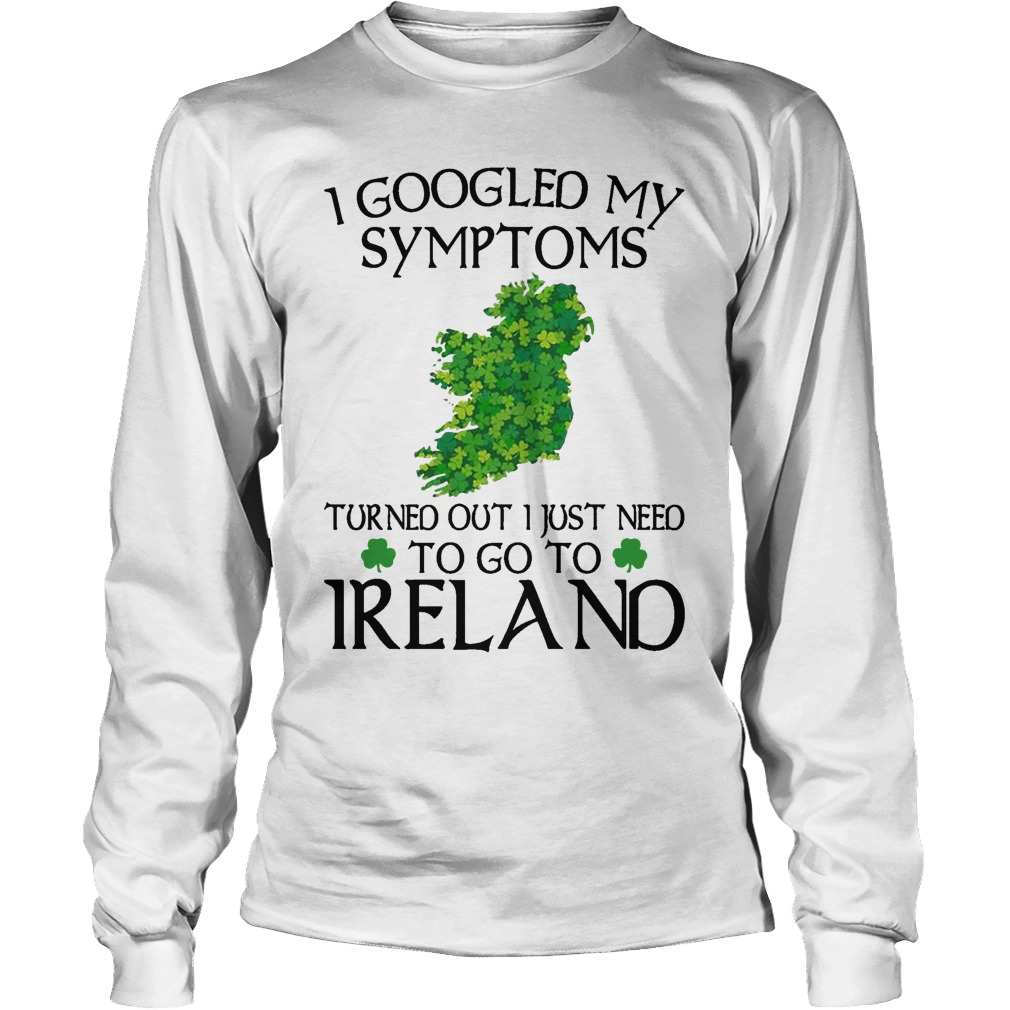 Clovers I Googled My Symptoms Turned Out I Just Need To Go To Ireland Longsleeve