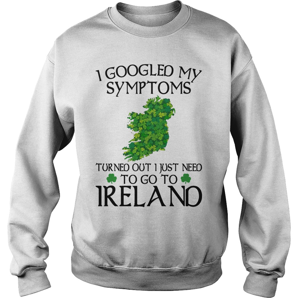 Clovers I Googled My Symptoms Turned Out I Just Need To Go To Ireland Sweater