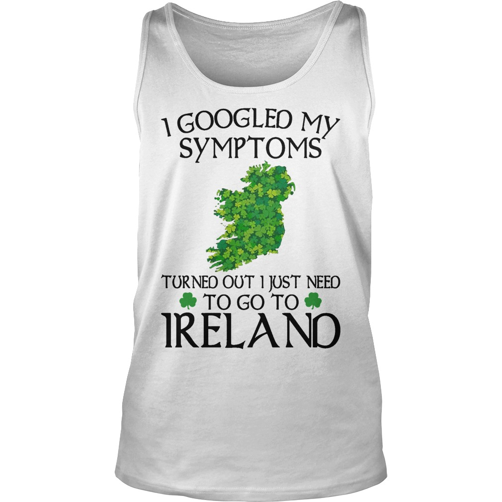 Clovers I Googled My Symptoms Turned Out I Just Need To Go To Ireland Tank Top