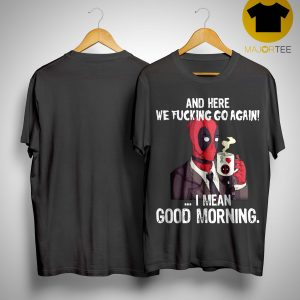 Deadpool And Here We Fucking Go Again I Mean Good Morning Shirt