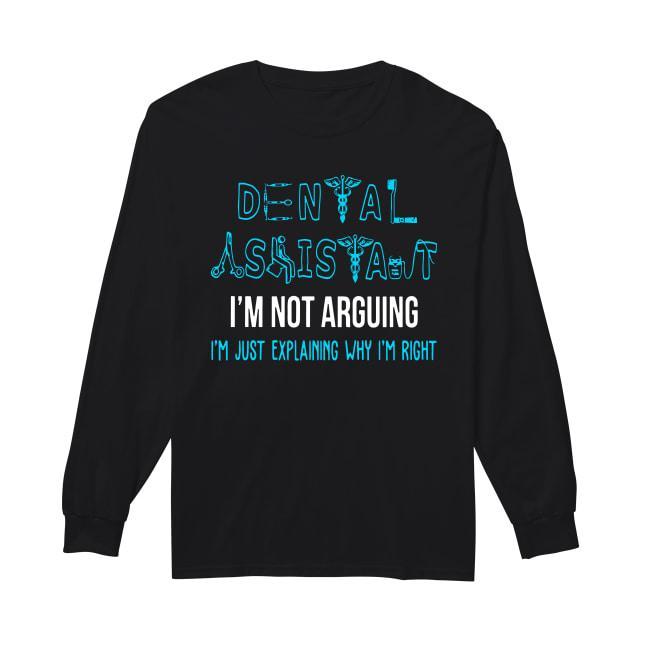 Dental Assistant I'm Not Arguing I'm Just Explaining Why I'm Right Longsleeve