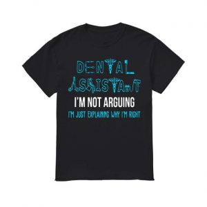 Dental Assistant I'm Not Arguing I'm Just Explaining Why I'm Right