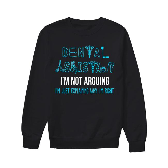 Dental Assistant I'm Not Arguing I'm Just Explaining Why I'm Right Sweater
