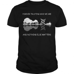 Guitar Forever Trusting Who We Are And Nothing Else Matters Shirt