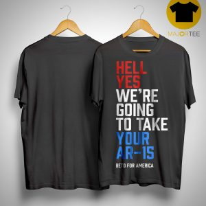 Hell Yes We're Going To Take Your Ar-15 Beto T Shirt