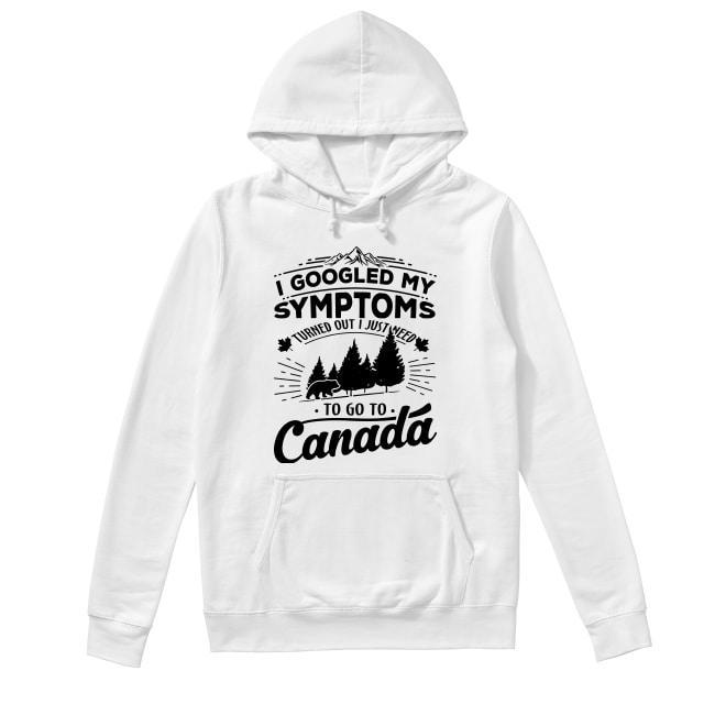 I Googled My Symptoms Turned Out I Just Need To Go To Canada Hoodie