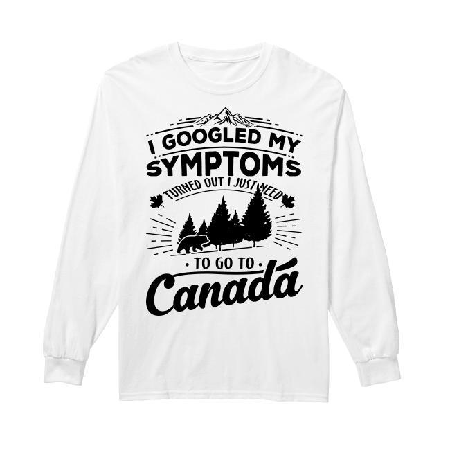 I Googled My Symptoms Turned Out I Just Need To Go To Canada Longsleeve