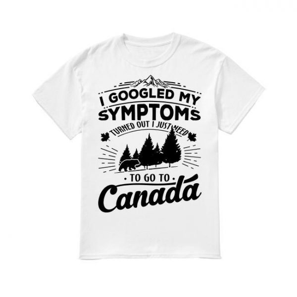 I Googled My Symptoms Turned Out I Just Need To Go To Canada Shirt