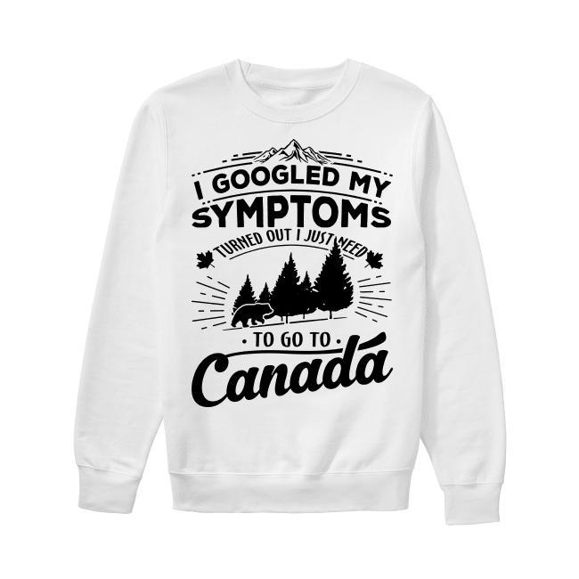 I Googled My Symptoms Turned Out I Just Need To Go To Canada Sweater