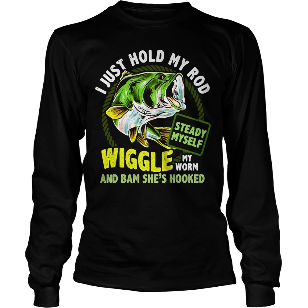 I Just Hold My Rob Steady Myself Wiggle My Worm And Bam She's Hooked Longsleeve
